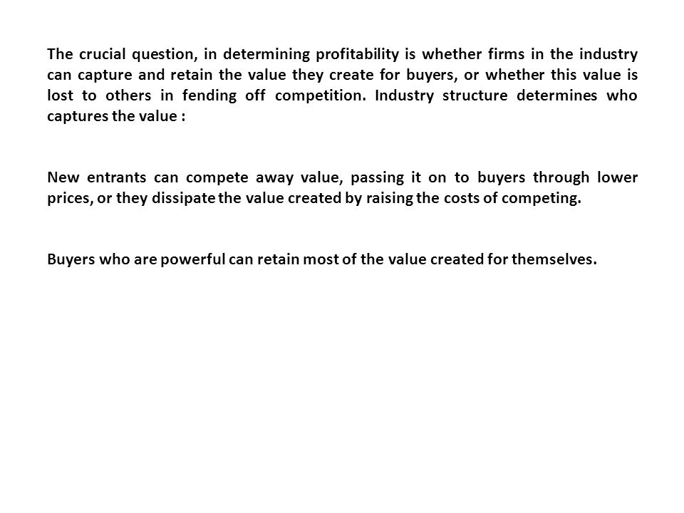 The crucial question, in determining profitability is whether firms in the industry can capture and retain the value they create for buyers, or whethe