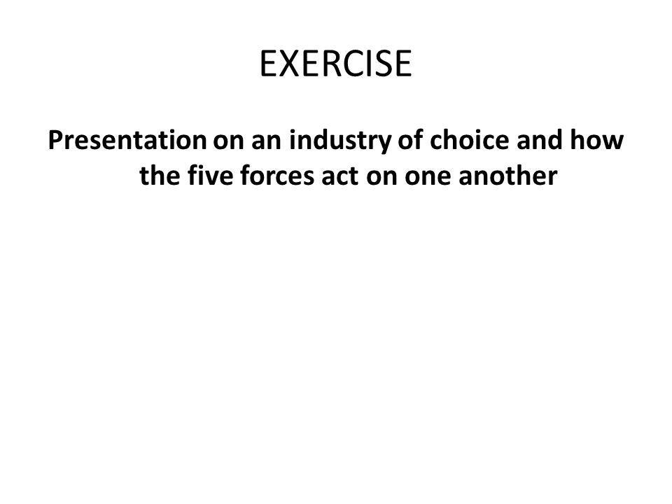 EXERCISE Presentation on an industry of choice and how the five forces act on one another