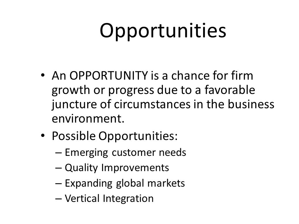 Opportunities An OPPORTUNITY is a chance for firm growth or progress due to a favorable juncture of circumstances in the business environment. Possibl