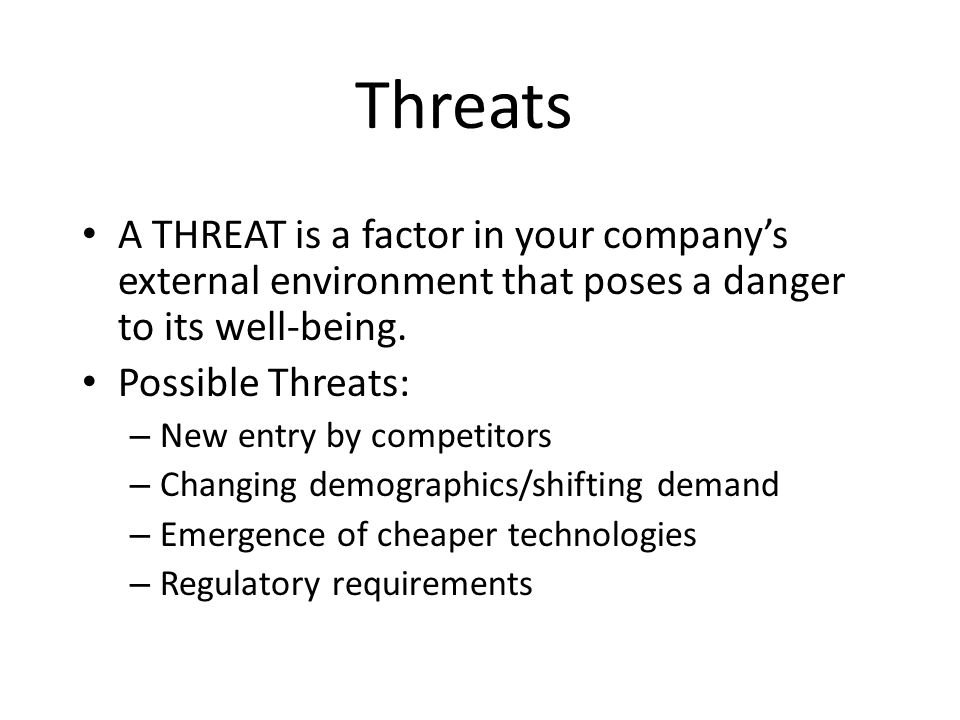 Threats A THREAT is a factor in your company's external environment that poses a danger to its well-being. Possible Threats: – New entry by competitor