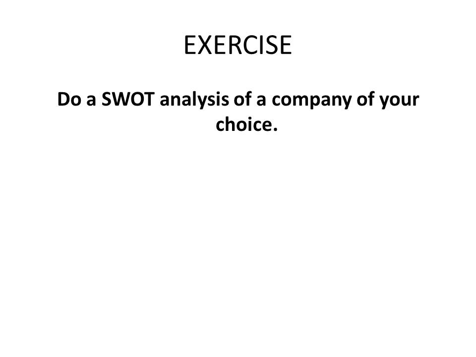 EXERCISE Do a SWOT analysis of a company of your choice.