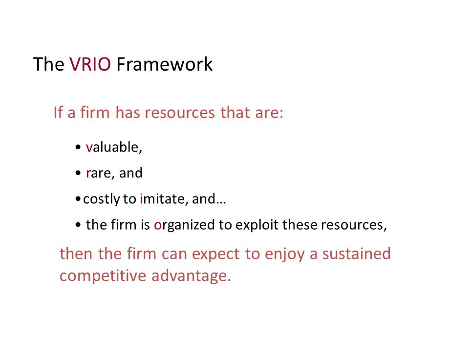 The VRIO Framework If a firm has resources that are: valuable, rare, and costly to imitate, and… the firm is organized to exploit these resources, the