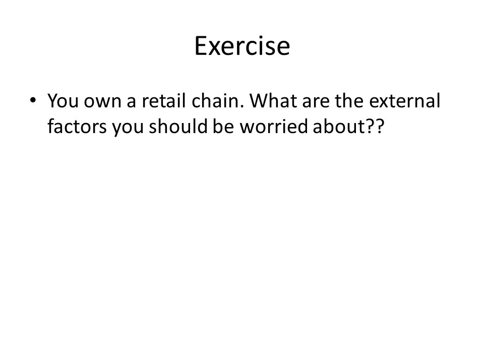 Exercise You own a retail chain. What are the external factors you should be worried about??