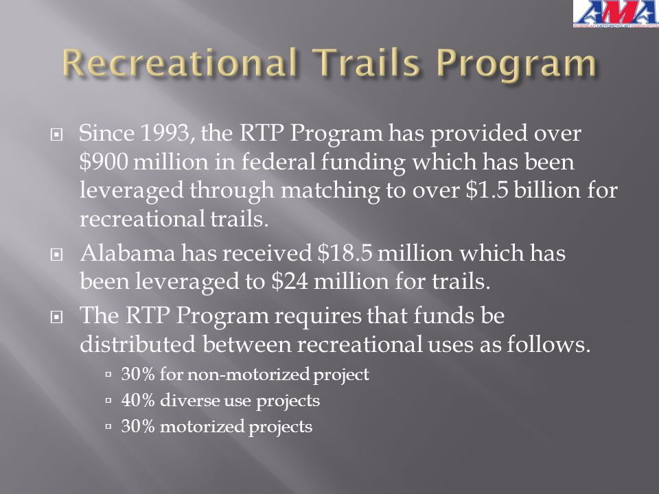  Since 1993, the RTP Program has provided over $900 million in federal funding which has been leveraged through matching to over $1.5 billion for recreational trails.