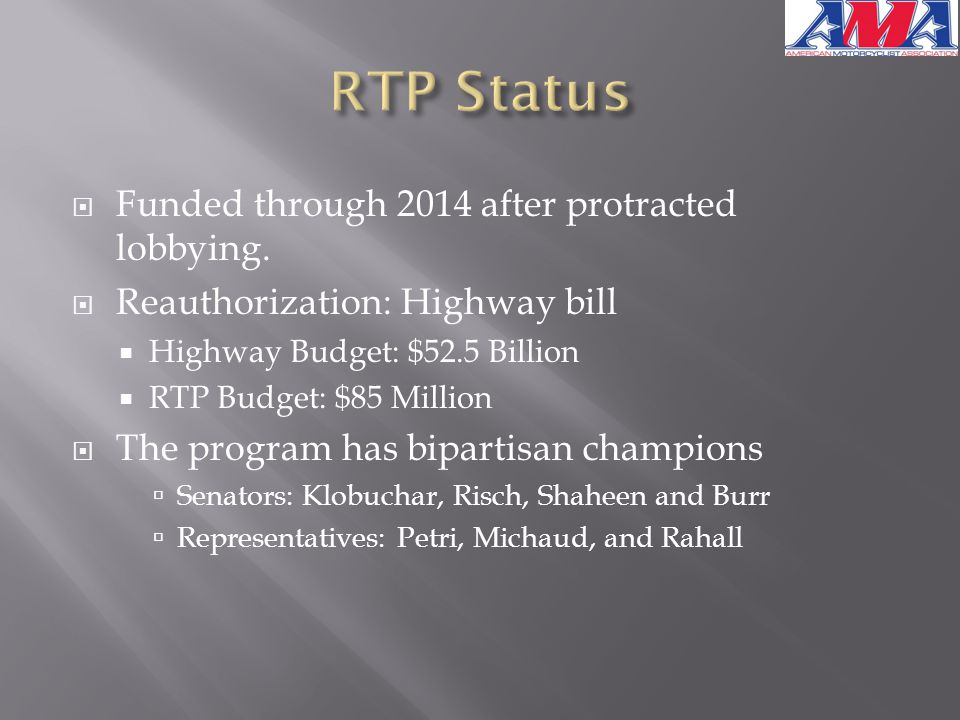 Funded through 2014 after protracted lobbying.  Reauthorization: Highway bill  Highway Budget: $52.5 Billion  RTP Budget: $85 Million  The progr