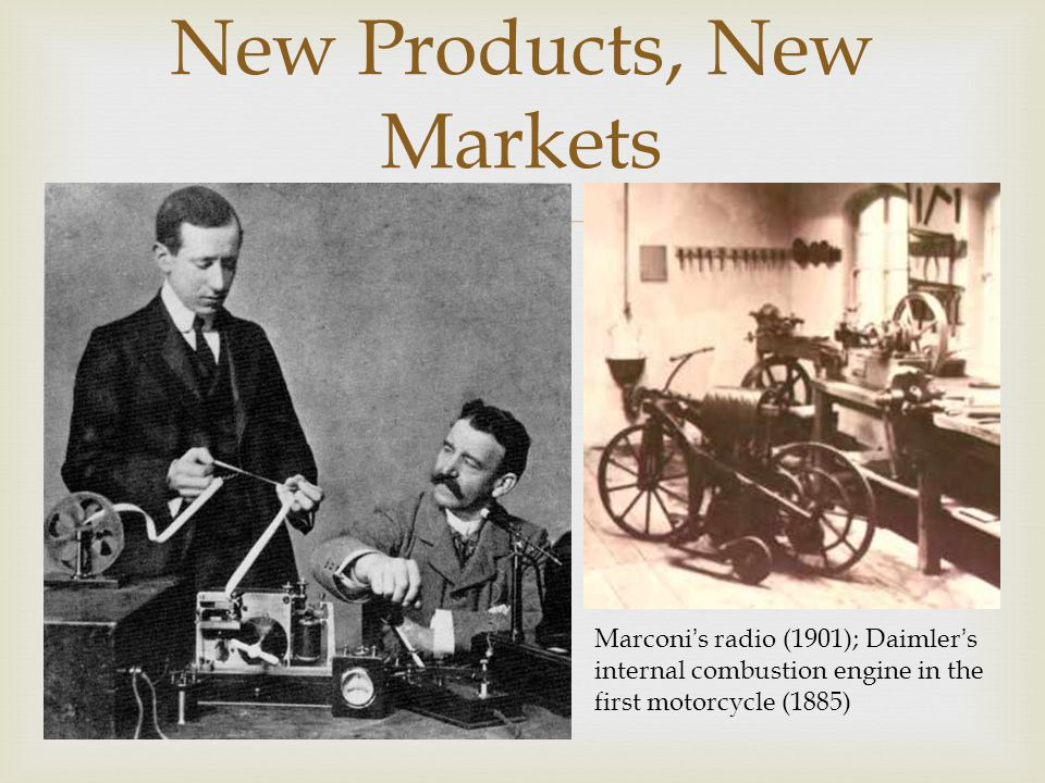 New Products, New Markets Marconi ' s radio (1901); Daimler ' s internal combustion engine in the first motorcycle (1885)