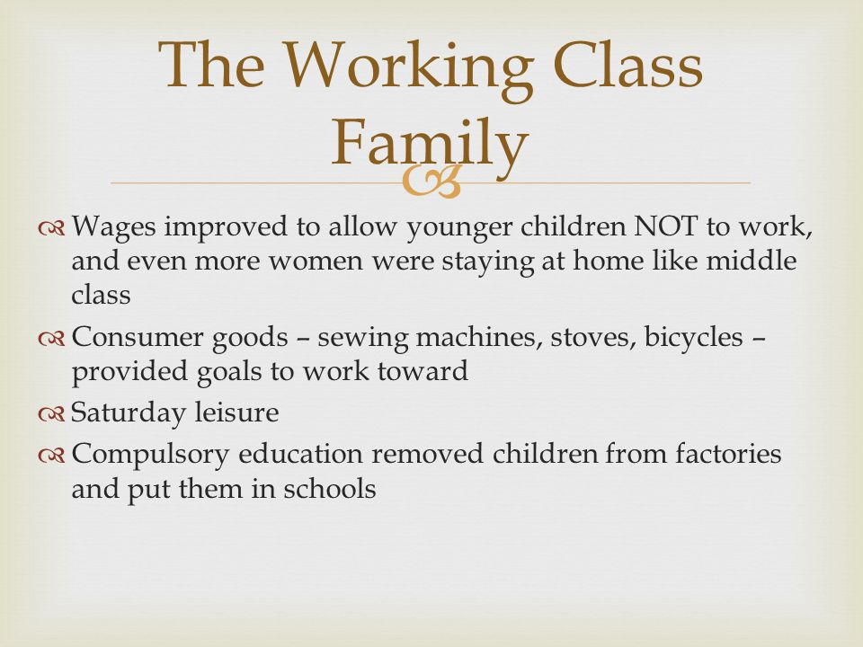  The Working Class Family  Wages improved to allow younger children NOT to work, and even more women were staying at home like middle class  Consumer goods – sewing machines, stoves, bicycles – provided goals to work toward  Saturday leisure  Compulsory education removed children from factories and put them in schools