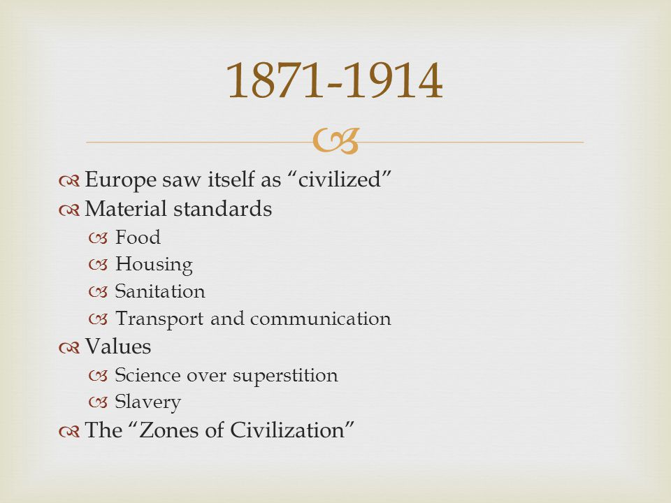   Europe saw itself as civilized  Material standards  Food  Housing  Sanitation  Transport and communication  Values  Science over superstition  Slavery  The Zones of Civilization 1871-1914
