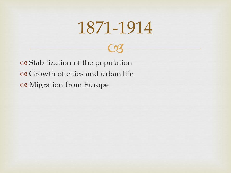   Stabilization of the population  Growth of cities and urban life  Migration from Europe 1871-1914