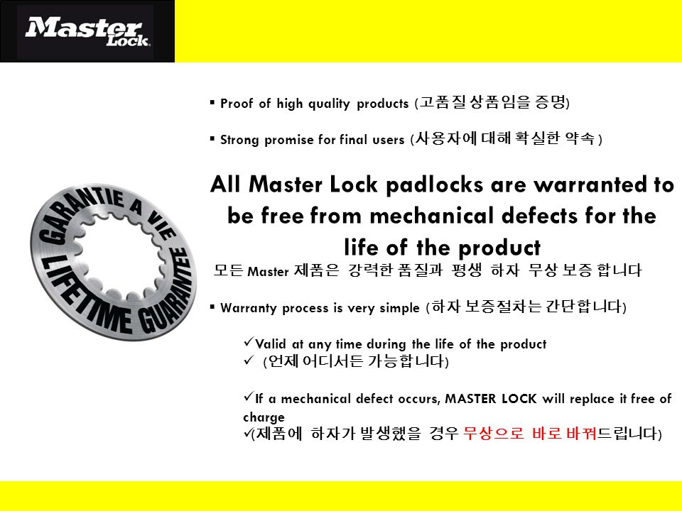  Proof of high quality products ( 고품질 상품임을 증명 )  Strong promise for final users ( 사용자에 대해 확실한 약속 ) All Master Lock padlocks are warranted to be free from mechanical defects for the life of the product 모든 Master 제품은 강력한 품질과 평생 하자 무상 보증 합니다  Warranty process is very simple ( 하자 보증절차는 간단합니다 ) Valid at any time during the life of the product ( 언제 어디서든 가능합니다 ) If a mechanical defect occurs, MASTER LOCK will replace it free of charge ( 제품에 하자가 발생했을 경우 무상으로 바로 바꿔드립니다 )