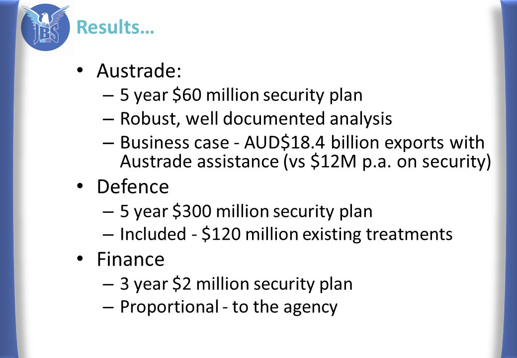 Results… Austrade: – 5 year $60 million security plan – Robust, well documented analysis – Business case - AUD$18.4 billion exports with Austrade assistance (vs $12M p.a.