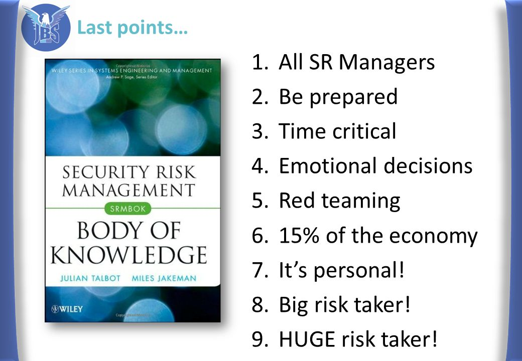 Last points… 1.All SR Managers 2.Be prepared 3.Time critical 4.Emotional decisions 5.Red teaming 6.15% of the economy 7.It's personal! 8.Big risk take