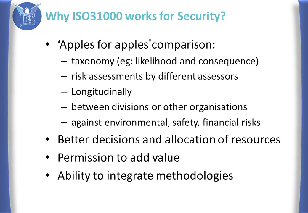 'Apples for apples ' comparison: – taxonomy (eg: likelihood and consequence) – risk assessments by different assessors – Longitudinally – between divisions or other organisations – against environmental, safety, financial risks Better decisions and allocation of resources Permission to add value Ability to integrate methodologies