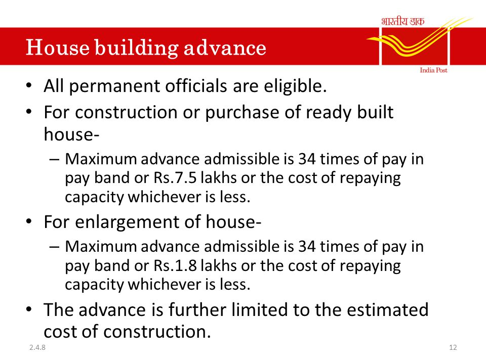 House building advance All permanent officials are eligible. For construction or purchase of ready built house- – Maximum advance admissible is 34 tim