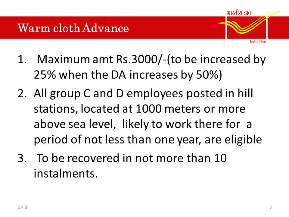 Warm cloth Advance 1. Maximum amt Rs.3000/-(to be increased by 25% when the DA increases by 50%) 2.All group C and D employees posted in hill stations