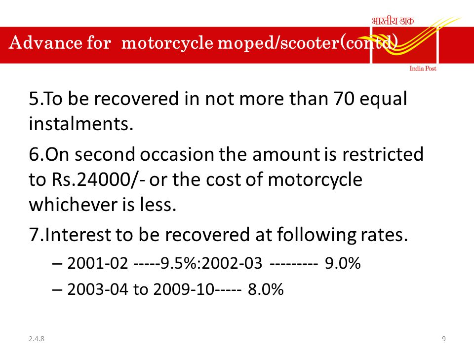 Advance for motorcycle moped/scooter(contd) 5.To be recovered in not more than 70 equal instalments. 6.On second occasion the amount is restricted to