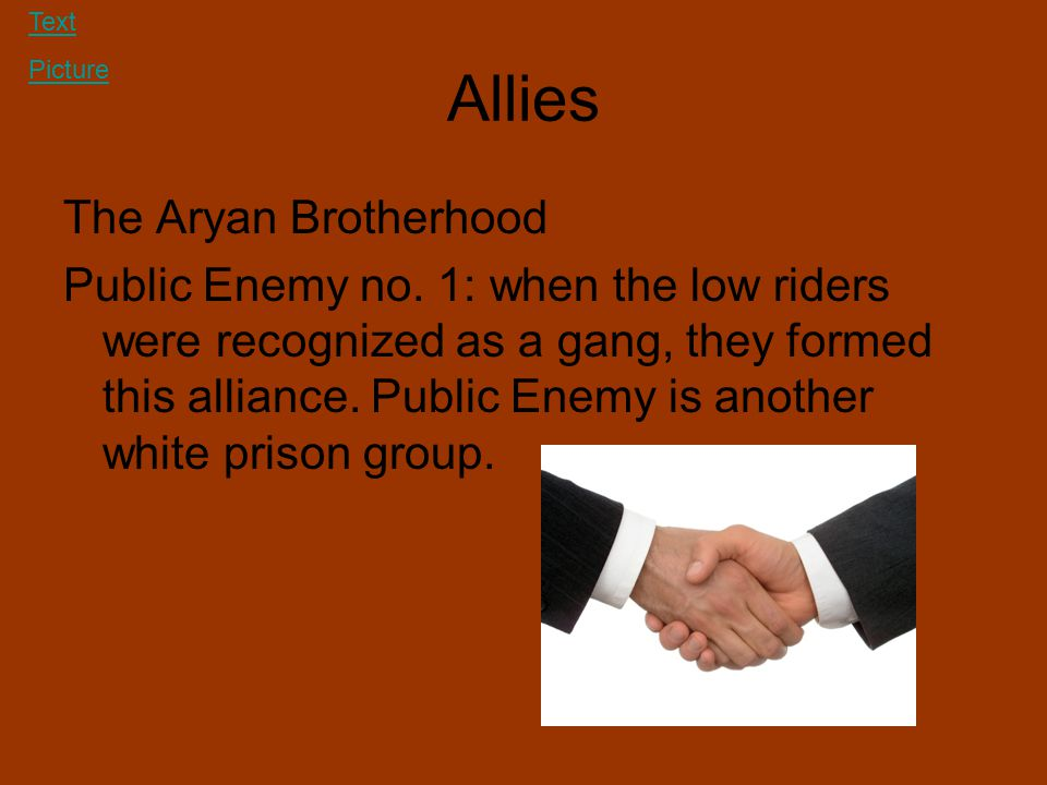 Allies The Aryan Brotherhood Public Enemy no. 1: when the low riders were recognized as a gang, they formed this alliance. Public Enemy is another whi