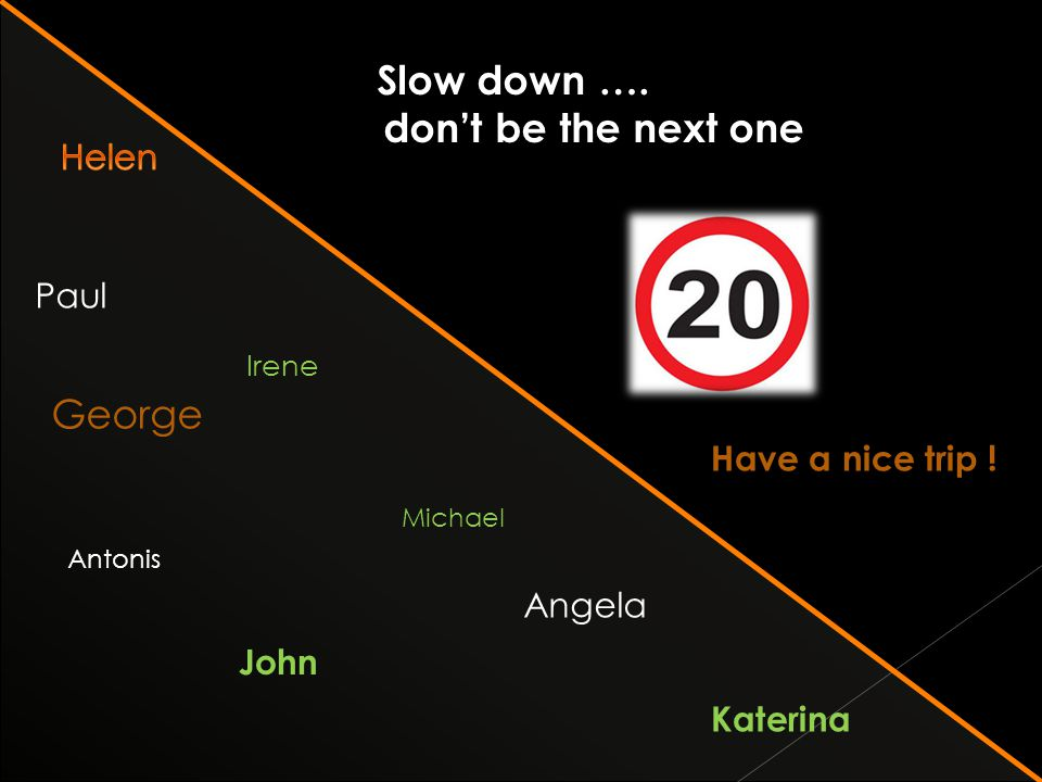 Paul George Michael Angela Irene Antonis John Katerina Slow down ….