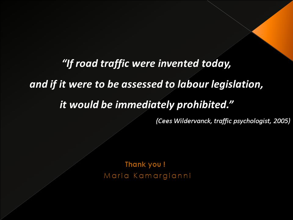 If road traffic were invented today, and if it were to be assessed to labour legislation, it would be immediately prohibited. (Cees Wildervanck, traffic psychologist, 2005) Thank you .