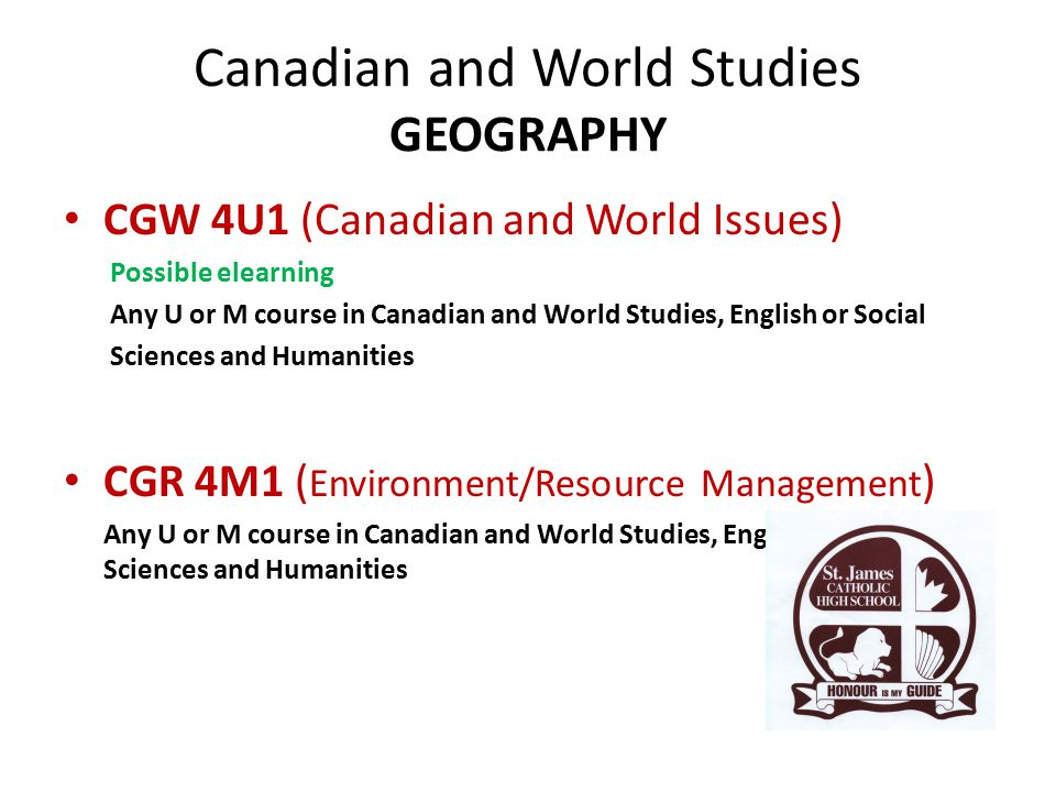 Canadian and World Studies GEOGRAPHY CGW 4U1 (Canadian and World Issues) Possible elearning Any U or M course in Canadian and World Studies, English or Social Sciences and Humanities CGR 4M1 ( Environment/Resource Management ) Any U or M course in Canadian and World Studies, English or Social Sciences and Humanities
