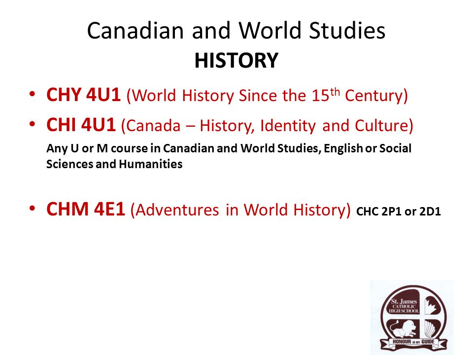 Canadian and World Studies HISTORY CHY 4U1 (World History Since the 15 th Century) CHI 4U1 (Canada – History, Identity and Culture) Any U or M course in Canadian and World Studies, English or Social Sciences and Humanities CHM 4E1 (Adventures in World History) CHC 2P1 or 2D1