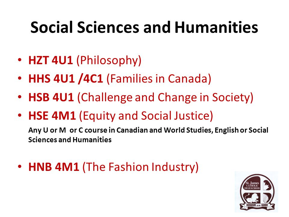Social Sciences and Humanities HZT 4U1 (Philosophy) HHS 4U1 /4C1 (Families in Canada) HSB 4U1 (Challenge and Change in Society) HSE 4M1 (Equity and Social Justice) Any U or M or C course in Canadian and World Studies, English or Social Sciences and Humanities HNB 4M1 (The Fashion Industry)