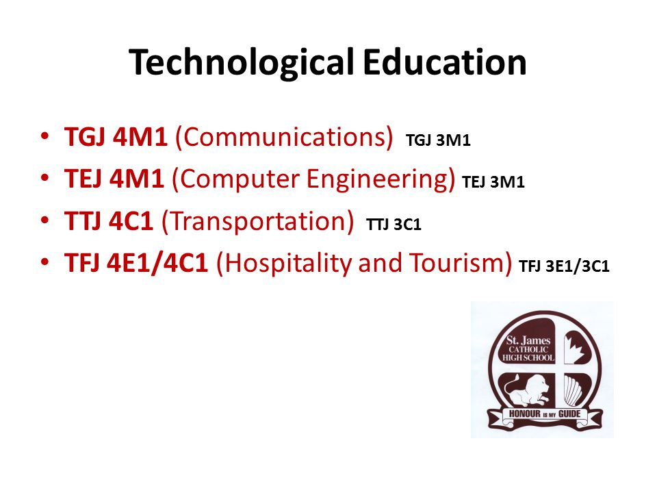 Technological Education TGJ 4M1 (Communications) TGJ 3M1 TEJ 4M1 (Computer Engineering) TEJ 3M1 TTJ 4C1 (Transportation) TTJ 3C1 TFJ 4E1/4C1 (Hospitality and Tourism) TFJ 3E1/3C1
