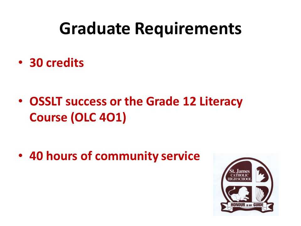 Graduate Requirements 30 credits OSSLT success or the Grade 12 Literacy Course (OLC 4O1) 40 hours of community service