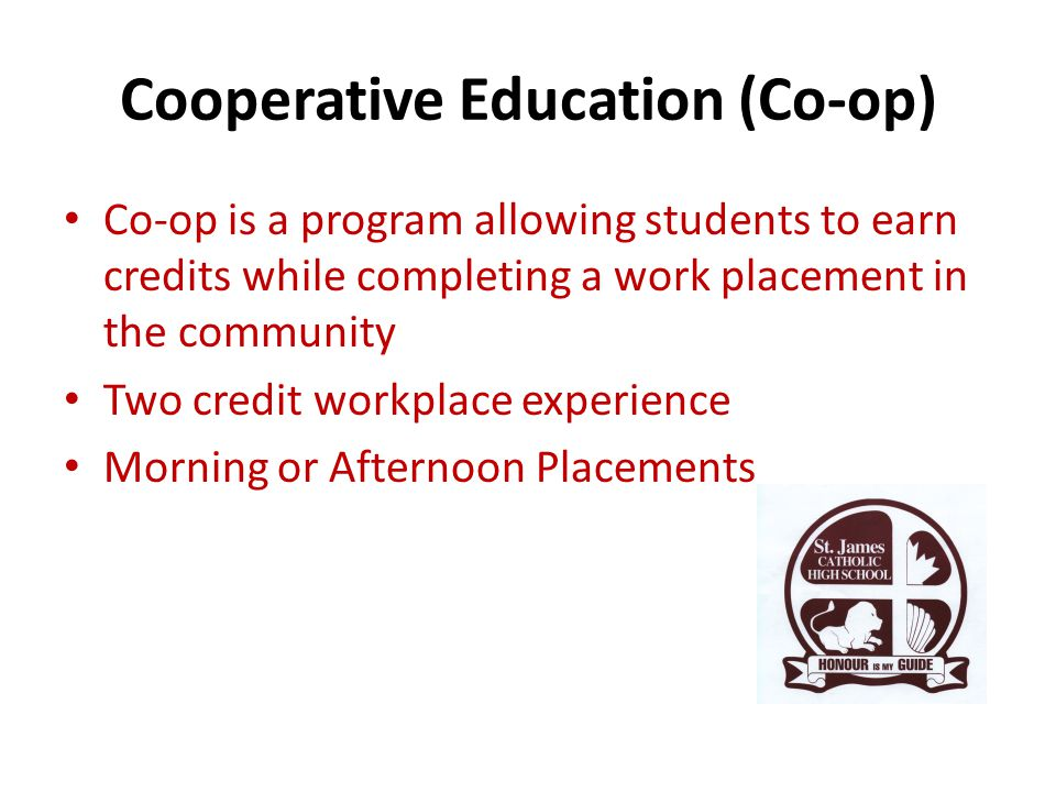 Cooperative Education (Co-op) Co-op is a program allowing students to earn credits while completing a work placement in the community Two credit workplace experience Morning or Afternoon Placements