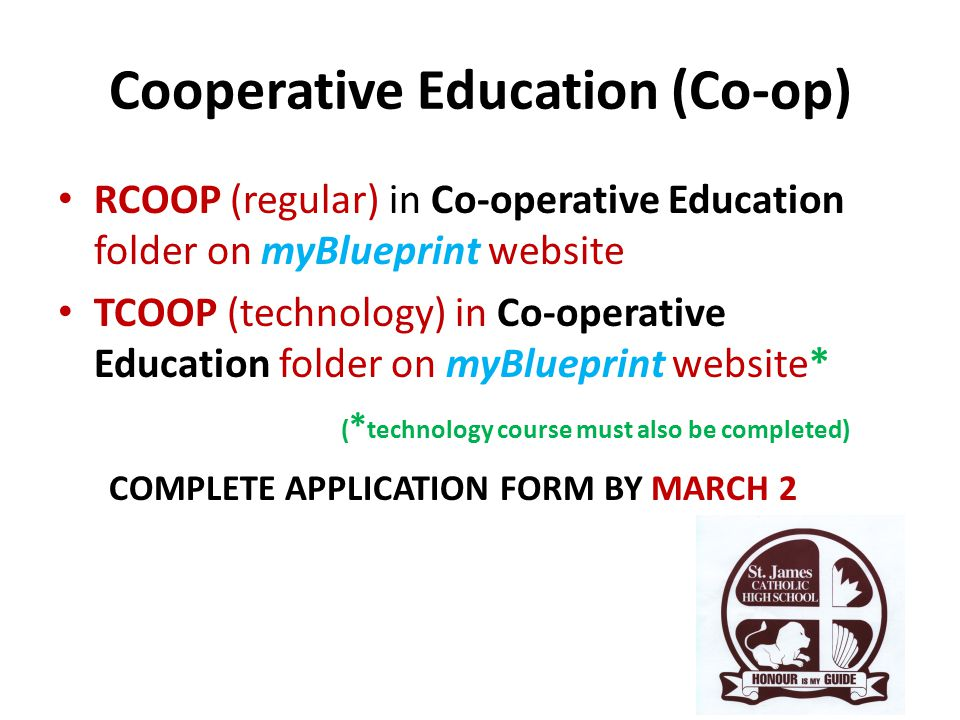 Cooperative Education (Co-op) RCOOP (regular) in Co-operative Education folder on myBlueprint website TCOOP (technology) in Co-operative Education folder on myBlueprint website* ( * technology course must also be completed) COMPLETE APPLICATION FORM BY MARCH 2