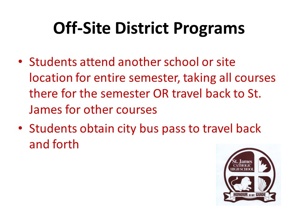 Off-Site District Programs Students attend another school or site location for entire semester, taking all courses there for the semester OR travel back to St.