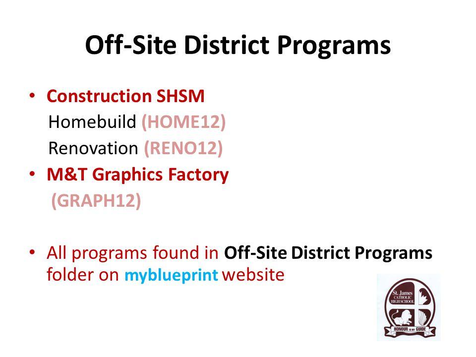 Off-Site District Programs Construction SHSM Homebuild (HOME12) Renovation (RENO12) M&T Graphics Factory (GRAPH12) All programs found in Off-Site District Programs folder on myblueprint website