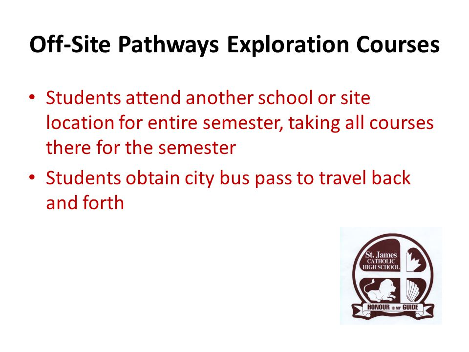Off-Site Pathways Exploration Courses Students attend another school or site location for entire semester, taking all courses there for the semester Students obtain city bus pass to travel back and forth