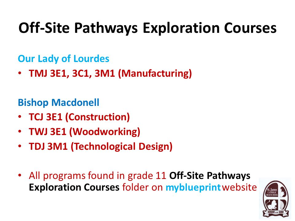 Off-Site Pathways Exploration Courses Our Lady of Lourdes TMJ 3E1, 3C1, 3M1 (Manufacturing) Bishop Macdonell TCJ 3E1 (Construction) TWJ 3E1 (Woodworking) TDJ 3M1 (Technological Design) All programs found in grade 11 Off-Site Pathways Exploration Courses folder on myblueprint website
