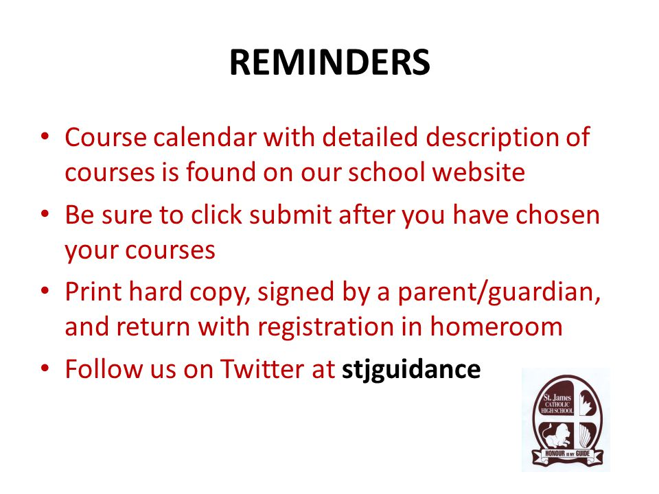 REMINDERS Course calendar with detailed description of courses is found on our school website Be sure to click submit after you have chosen your courses Print hard copy, signed by a parent/guardian, and return with registration in homeroom Follow us on Twitter at stjguidance