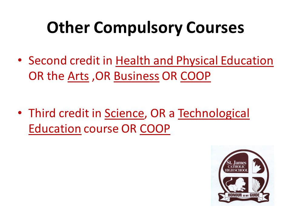 Other Compulsory Courses Second credit in Health and Physical Education OR the Arts,OR Business OR COOP Third credit in Science, OR a Technological Education course OR COOP