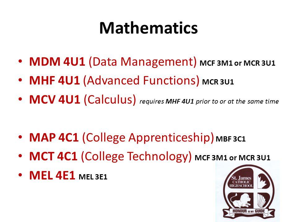 Mathematics MDM 4U1 (Data Management) MCF 3M1 or MCR 3U1 MHF 4U1 (Advanced Functions) MCR 3U1 MCV 4U1 (Calculus) requires MHF 4U1 prior to or at the same time MAP 4C1 (College Apprenticeship) MBF 3C1 MCT 4C1 (College Technology) MCF 3M1 or MCR 3U1 MEL 4E1 MEL 3E1