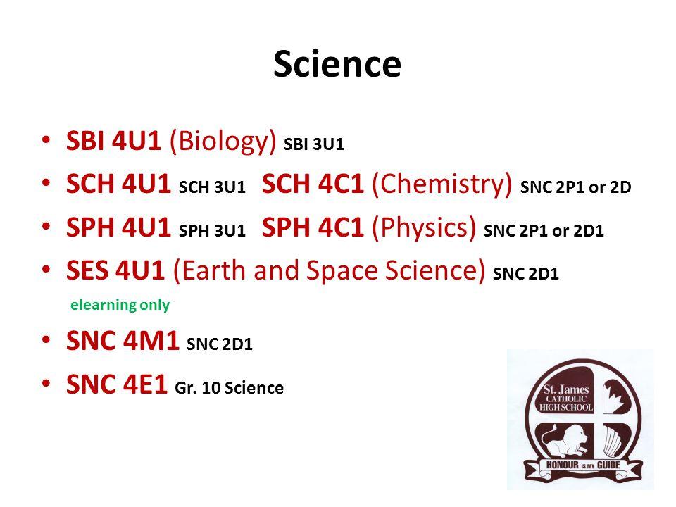 Science SBI 4U1 (Biology) SBI 3U1 SCH 4U1 SCH 3U1 SCH 4C1 (Chemistry) SNC 2P1 or 2D SPH 4U1 SPH 3U1 SPH 4C1 (Physics) SNC 2P1 or 2D1 SES 4U1 (Earth and Space Science) SNC 2D1 elearning only SNC 4M1 SNC 2D1 SNC 4E1 Gr.