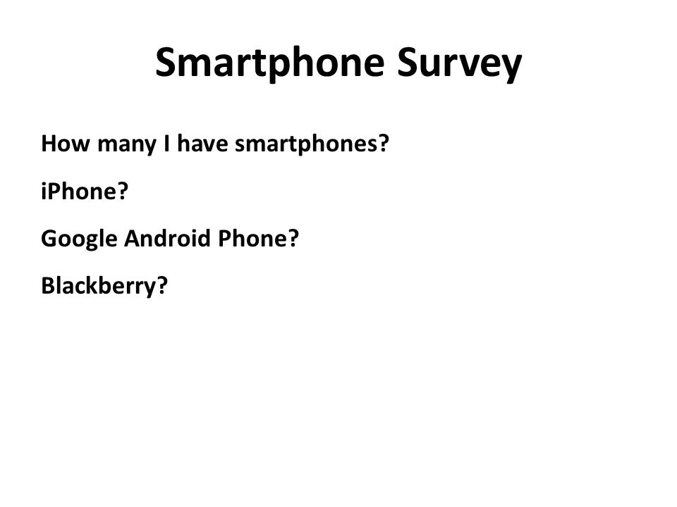 How many I have smartphones? iPhone? Google Android Phone? Blackberry? Smartphone Survey