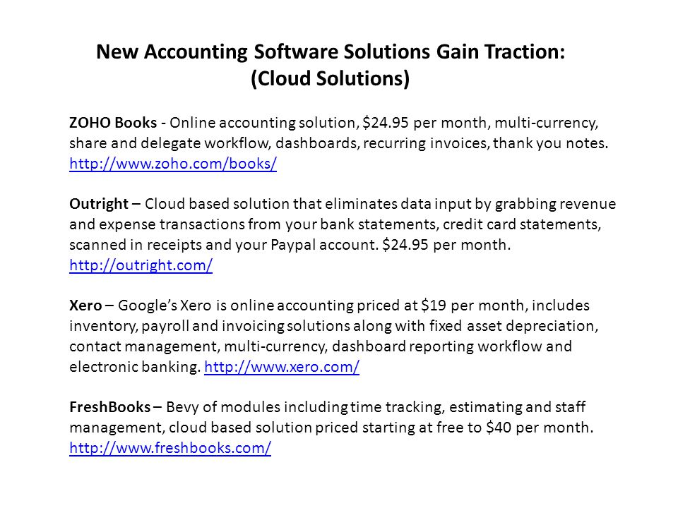 New Accounting Software Solutions Gain Traction: (Cloud Solutions) ZOHO Books - Online accounting solution, $24.95 per month, multi-currency, share and delegate workflow, dashboards, recurring invoices, thank you notes.