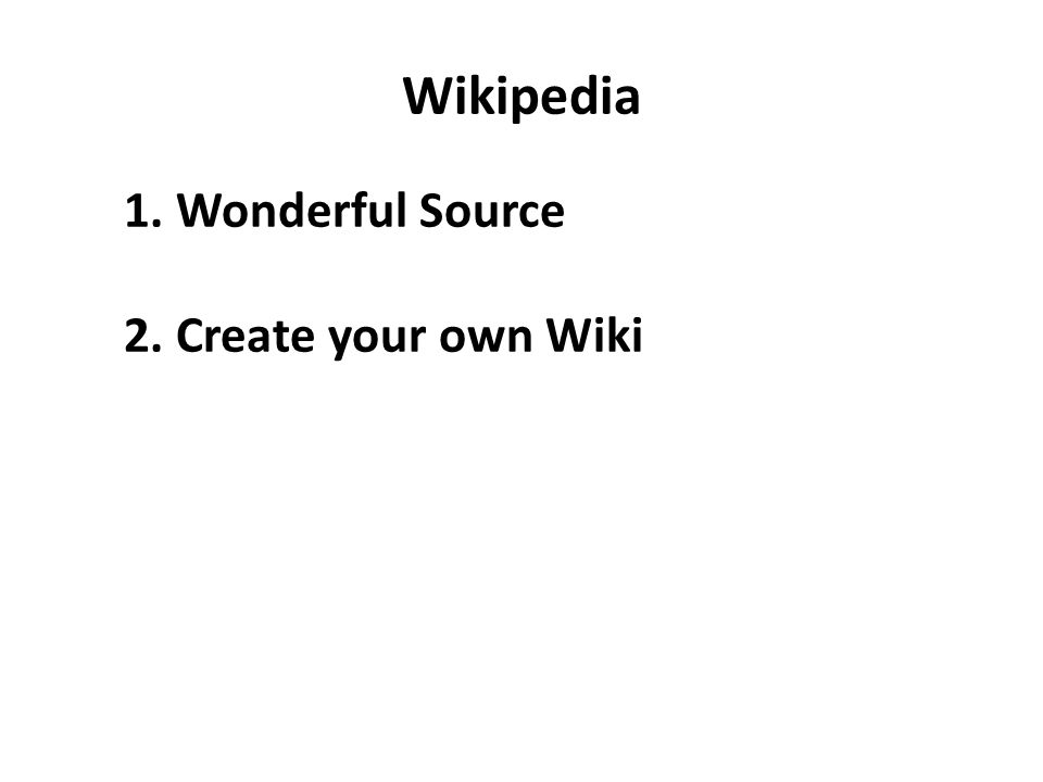 Wikipedia 1. Wonderful Source 2. Create your own Wiki
