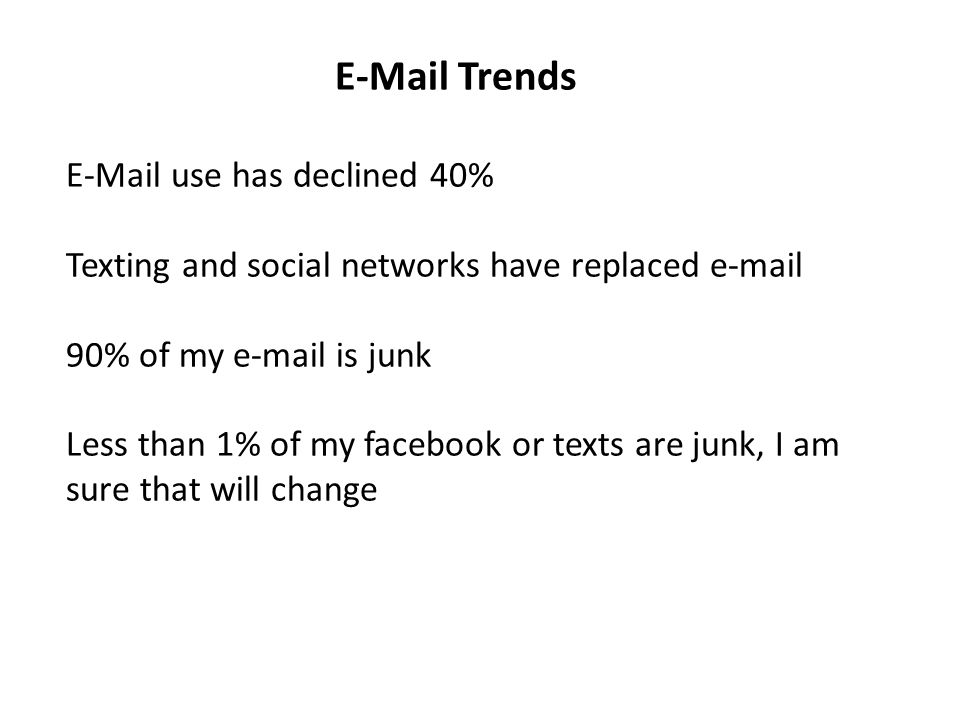 E-Mail Trends E-Mail use has declined 40% Texting and social networks have replaced e-mail 90% of my e-mail is junk Less than 1% of my facebook or tex
