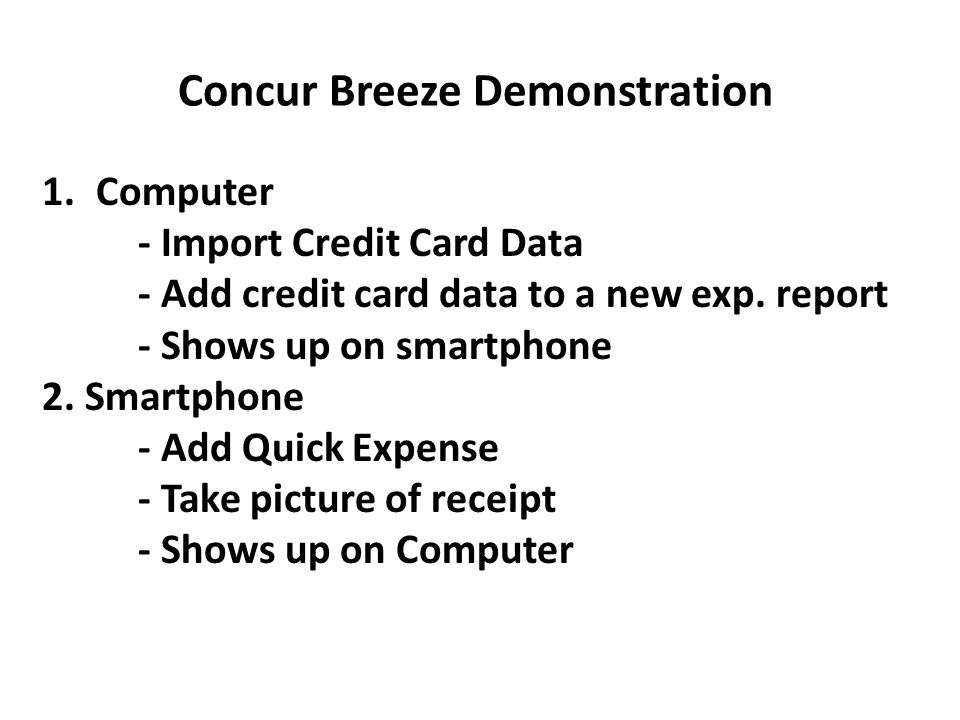 Concur Breeze Demonstration 1.Computer - Import Credit Card Data - Add credit card data to a new exp. report - Shows up on smartphone 2. Smartphone -