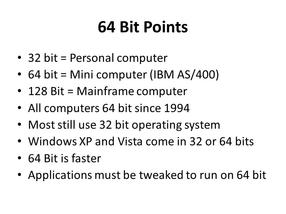 64 Bit Points 32 bit = Personal computer 64 bit = Mini computer (IBM AS/400) 128 Bit = Mainframe computer All computers 64 bit since 1994 Most still use 32 bit operating system Windows XP and Vista come in 32 or 64 bits 64 Bit is faster Applications must be tweaked to run on 64 bit