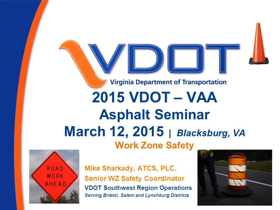 2015 VDOT – VAA Asphalt Seminar March 12, 2015 | Blacksburg, VA Work Zone Safety Mike Sharkady, ATCS, PLC. Senior WZ Safety Coordinator VDOT Southwest
