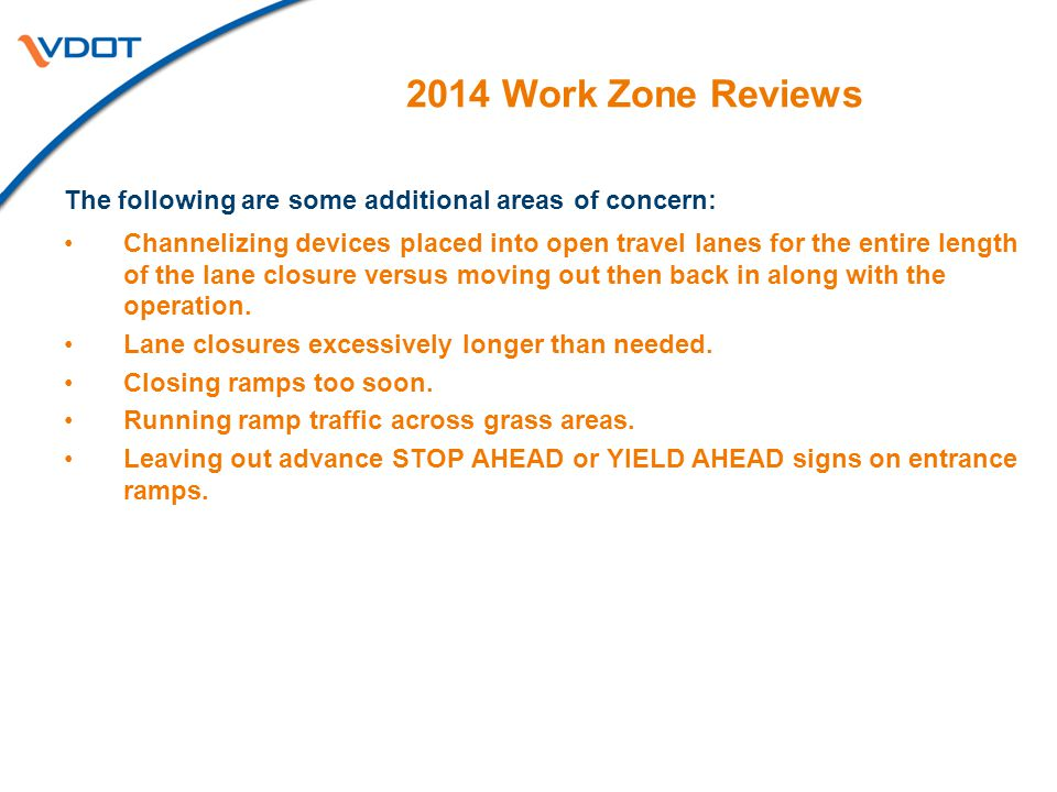 2014 Work Zone Reviews The following are some additional areas of concern: Channelizing devices placed into open travel lanes for the entire length of