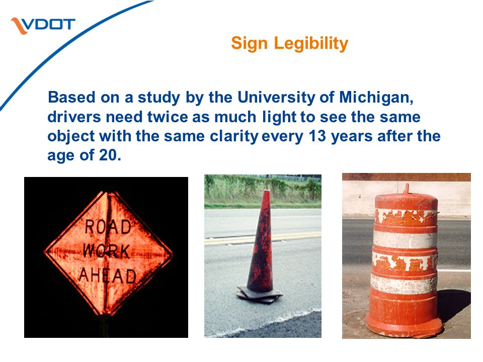 Sign Legibility Based on a study by the University of Michigan, drivers need twice as much light to see the same object with the same clarity every 13