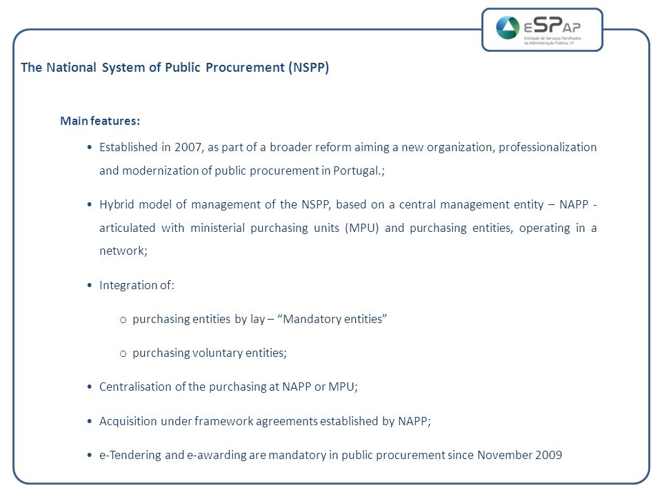 Main features: Established in 2007, as part of a broader reform aiming a new organization, professionalization and modernization of public procurement in Portugal.; Hybrid model of management of the NSPP, based on a central management entity – NAPP - articulated with ministerial purchasing units (MPU) and purchasing entities, operating in a network; Integration of: o purchasing entities by lay – Mandatory entities o purchasing voluntary entities; Centralisation of the purchasing at NAPP or MPU; Acquisition under framework agreements established by NAPP; e-Tendering and e-awarding are mandatory in public procurement since November 2009 The National System of Public Procurement (NSPP)