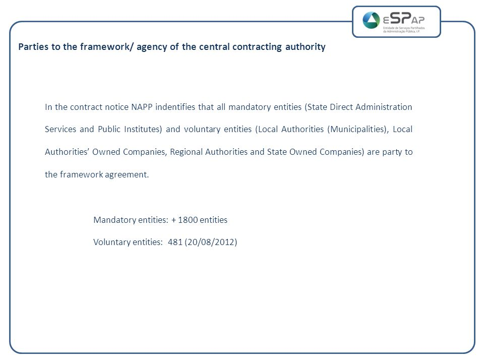 Parties to the framework/ agency of the central contracting authority In the contract notice NAPP indentifies that all mandatory entities (State Direct Administration Services and Public Institutes) and voluntary entities (Local Authorities (Municipalities), Local Authorities' Owned Companies, Regional Authorities and State Owned Companies) are party to the framework agreement.