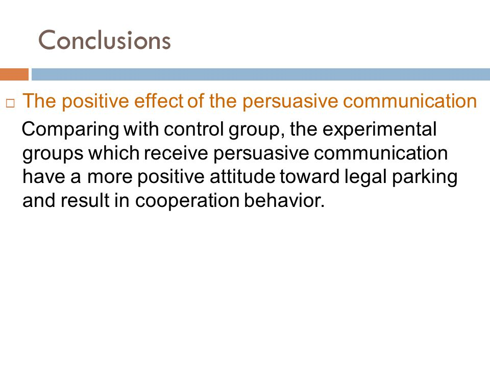 Conclusions  The positive effect of the persuasive communication Comparing with control group, the experimental groups which receive persuasive communication have a more positive attitude toward legal parking and result in cooperation behavior.